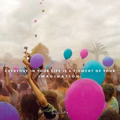 Everyone in your life is a figment of your imagination. --The Work of Byron Katie