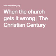 When the church gets it wrong | The Christian Century