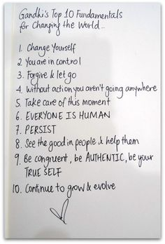 Gandhi's Top 10 Fundamentals for Changing the World... 1)Change yourself. 2)You are in control. 3)Forgive & let go. 4)Without action you aren't going anywhere. 5)Take care of this moment. 6)EVERYONE IS HUMAN. 7)PERSIST. 8)See the good in people & help them. 9)Be congruent, be AUTHENTIC, be your TRUE SELF. 10)Continue to grow & evolve. <3