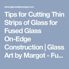 Tips for Cutting Thin Strips of Glass for Fused Glass On-Edge Construction…