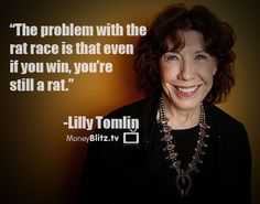 The problem with the rat race is that even if you win, you're still a rat. -Lilly Tomlin