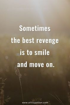 sometimes the best revenge is to smile and move one