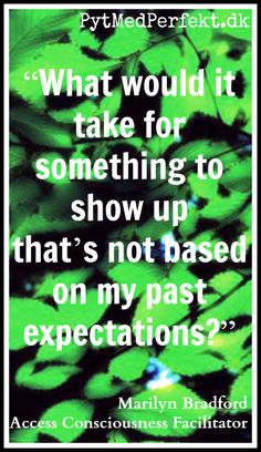 """""""What would it take for something to show up that's not based on my past expectations?"""" This question can break through all kinds of beliefs, filters, and old conclusions.     Marilyn Bradford - Access Consciousness Facilitator."""