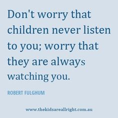 "Our actions are speaking louder than our words, huh? ""Don't worry that children never listen to you; [instead act with care, guided with grounded wisdom/ethics, since] they are always watching you."" -Robert  Fulghum"