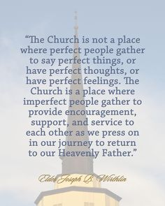 """The Church is not a place where perfect people gather to say perfect things. The Church is a place where imperfect people gather to provide encouragement, support, and service to each other."" Joseph B. Lds Quotes, Religious Quotes, Uplifting Quotes, Mormon Quotes, Qoutes, Religious People, Gospel Quotes, Lds Mormon, Powerful Quotes"