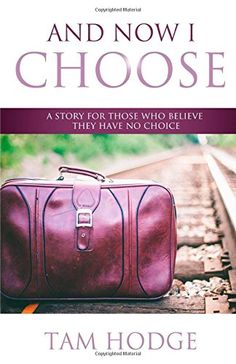 And Now I Choose: A Story For Those Who Believe They Have No Choice by Tam Hodge