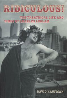 Ridiculous!: The Theatrical Life and Times of Charles Ludlam: David Kaufman