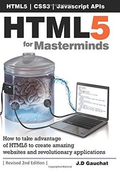 HTML5 for Masterminds : [how to take advantage of HTML5 to create amazing websites and revolutionary applications] / J.D. Gauchat ; edited by Jessie Colgan