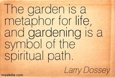 """The garden is a metaphor for life, and gardening is a symbol of the spiritual path."" - Larry Dossey"