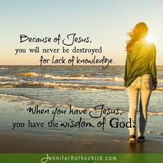 Praise the Lord! Because of Him, you will never be destroyed for lack of knowledge. When you have Jesus, you have the wisdom of God. www.jenniferrothschild.com