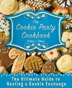 The Cookie Party Cookbook The Ultimate Guide to Hosting a Cookie Exchange