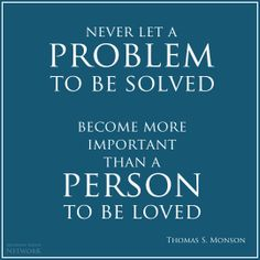 Never let a problem to be solved become more important than a person to be loved…image by: MMN