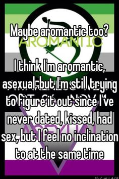 """Maybe aromantic too?  I think I'm aromantic, asexual, but I'm still trying to figure it out since I've never dated, kissed, had sex, but I feel no inclination to at the same time """