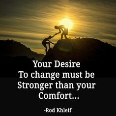 Your desire to change must be stronger than your comfort... -