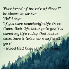 """""""Ever heard of the rule of three? he shouts as we run. No! If you save somebody's life three times, their life belongs to you. You saved my life today, that makes once. Save it twice more an I'm all yers."""" Moira Young, Blood Red Road (Dustlands, #1)"""