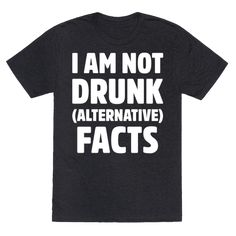 """I Am Not Drunk Alternative Facts White Print - I am not drunk, and that's just alternative facts! Go out and party and get drunk with this hilarious, """"alternative facts"""", drinking, party shirt!"""