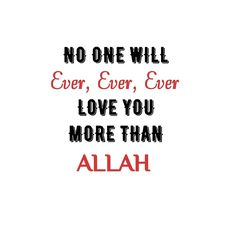 No one will ever love you more than Allah s.w.t ❤