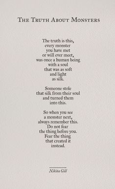 """The Truth About Monsters"" by Nikita Gill . As sad as a Truth can be! Poem Quotes, True Quotes, Words Quotes, Great Quotes, Quotes To Live By, Inspirational Quotes, Sayings, Qoutes, Motivational Poems"