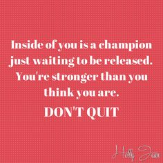 Inside of you is a champion just waiting to be released. You're stronger than you think you are. Don't Quit!