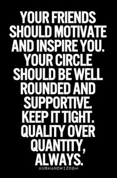 Your friends should motivate and inspire you. Your circle should be well rounded and supportive. Keep it tight. Quality over quantity, always...pinned by ♥ wootandhammy.com, thoughtful jewelry.