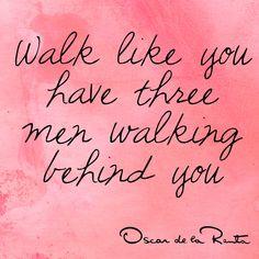 Walk like you have three men walking behins you - Oscar de la Renta