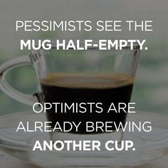 Pessimists see the Mug Half-Empty. Optimists are already brewing  Another cup. Jeff's Coffee Stuff