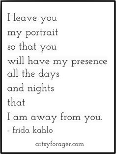 I leave you my portrait so that you will have my presence all the days and nights that I am away from  you.  -Frida Kahlo