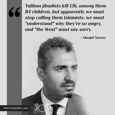 "Taliban jihadists kill 126, among them 84 children, but apparently we must stop calling them Islamists, we must ""understand"" why they're so angry, and ""the West"" must say sorry. - Maajid Nawaz"