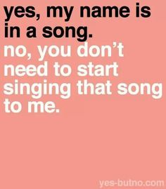 Or songs that rhyme with my name.
