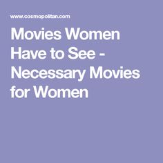 Movies Women Have to See - Necessary Movies for Women