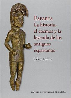 Esparta : la historia, el cosmos y la leyenda de los antiguos espartanos / César Fornis Publicación Sevilla : Editorial Universidad de Sevilla, 2016