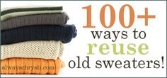 100+ Ways to Upcycle Old Sweaters!  The (probably-somewhat-boring) Backstory:  My Friends, I have been posessed.  Over the last week, I have been bitten by that  nagging-can't-stop-myself-until-it's-finished-doesn't  matter-how-many-other-things-are-going-undone madly organizing, cleaning  out every nook and cranny bug. Some of you may think this is a good thing -  but truly, it's overtaken my life. The things that have pressing importance  NOW, have been woefully waylaid. Stupid OCD…