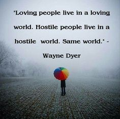 Loving people live in a loving world. Hostile people live in a hostile world. The same world. ~ Wayne Dyer