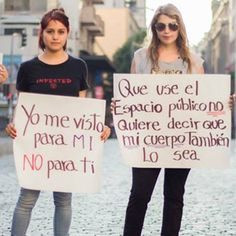 """""""Nos dimos cuenta que la violencia de género está enfocada únicamente en el ámbito doméstico y en la violación. Pero existen muchas otras formas de agresión a la mujer que no son cuestionadas, como el acoso callejero, que nos hace ser más vulnerable a muchas de nosotras""""."""