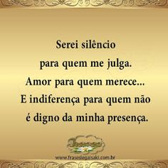 FRASES: Serei silêncio para quem me julga. Amor para quem merece... E indiferença para quem não é digno da minha presença. More Than Words, Some Words, Sentences, Slogan, Favorite Quotes, Quotations, Life Quotes, Inspirational Quotes, Wisdom