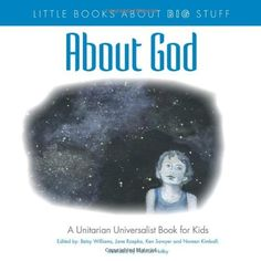 Little Books About Big Stuff: About God, Williams; Rzepka; Sawyer; Kimball. (A UU Book for Kids.) About God takes a complex and challenging religious concept and makes it accessible to children. Confronted with a scary experience, a group of kids learn from each other that it's okay to have different approaches to the idea of God. Direct, honest and concise answers to questions.