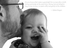 Do you know what makes a good dad? He is a man who is both strong and tender at the same time. Strong, but not afraid to hug, to kiss, to love, to speak softly and gently to the children.   ~ Adrian Rogers
