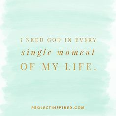 I need God in every single moment of my life!