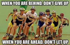 When you are behind, don't give up; when you are ahead, don't let up, inline speed skating, inspiration, fitness, sport, meme