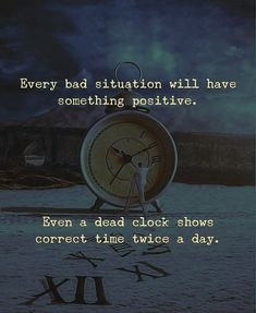 Every Bad Situation Will Have Something Positive. Even A Dead Clock Shows Correct Time Twice A Day.        #QuoteoftheDay #QOTD #Motivation #MotivationalQuotes #Quote #Quotes #Motivational #Inspiration #SuccessQuotes #LifeQuotes #InspirationalQuotes #Inspirational #Inspire #Hustle #DontQuit #WordsofWisdom #Success #PicoftheDay #PositiveThinking #Entrepreneur #Awesome #Leadership #QuotesToLiveBy #PictureoftheDay #ThoughtoftheDay #DailyMotivation #DailyInspiration #NeverGiveUp #RahulTaneja