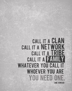 Love this!! Call it a Clan. Call it a Network. Call it a Tribe. Call it a Family. Whatever you call it, whoever you are, you need one. -Jane Howard FREE PRINTABLE at livelaughrowe.com: