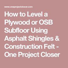 How to Level a Plywood or OSB Subfloor Using Asphalt Shingles & Construction Felt - One Project Closer