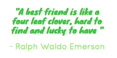 best friend-how sad is it that I don't have a BEST friend. At least I'm being honest. I suppose my mom or hubby is my best friend. Maybe one day I'll find my 4 leaf clover!!!! :-)
