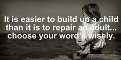 It is easier to build up a child than it is to repair an adult.   Choose your words wisely.