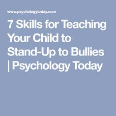 7 Skills for Teaching Your Child to Stand-Up to Bullies | Psychology Today