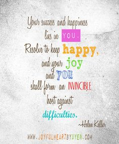 """""""Your success and happiness lies in you. Resolve to keep happy,..."""" ~ Helen Keller 