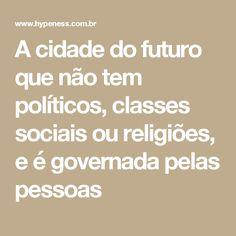 A cidade do futuro que não tem políticos, classes sociais ou religiões, e é governada pelas pessoas