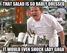 That salad is so badly dressed...it would even shock Lady GaGa