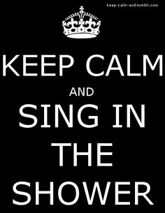 Keep calm & sing in the shower