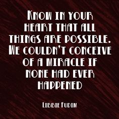 """""""Know in your heart that all things are possible. We couldn't conceive of a miracle if none had ever happened."""" ~Libbie Fudim Solo-E.com"""